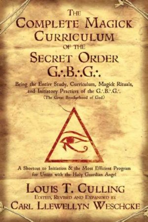 Complete Magick Curriculum of the Secret Order G.B.G. : Being the Entire Study, Curriculum, Magick Rituals, and Initiatory Practices of the G.B.G (The Great Brotherhood of God)