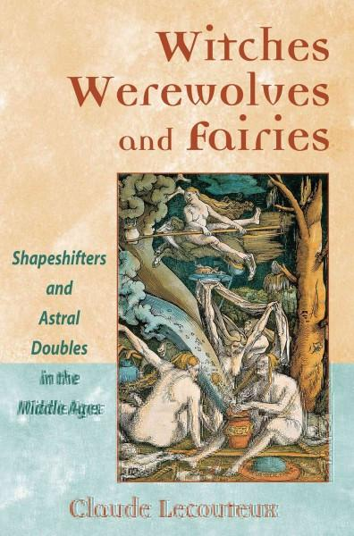 Witches, Werewolves, and Fairies : Shapeshifters and Astral Doublers in the Middle Ages