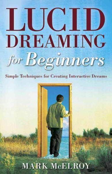 Lucid Dreaming for Beginners : Simple Techniques for Creating Interactive Dreams