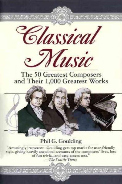 Classical Music : The 50 Greatest Composers and Their 1,000 Greatest Works