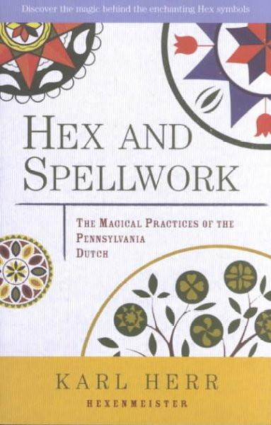 Hex and Spellwork : Magical Practices of the Pennsylvania Dutch