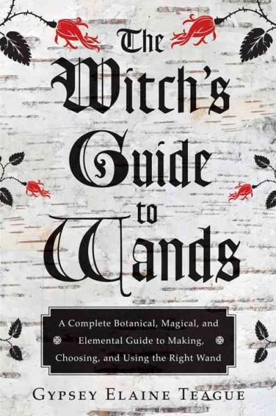 Witch's Guide to Wands : A Complete Botanical, Magical, and Elemental Guide to Making, Choosing, and Using the Right Wand