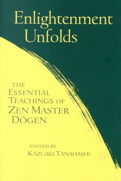 Enlightenment Unfolds : The Essential Teachings of Zen Master Dogen