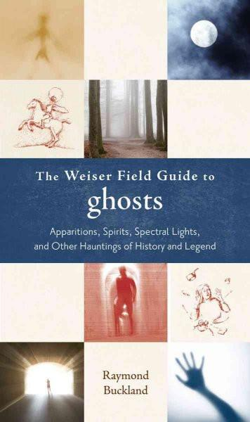 Weiser Field Guide to Ghosts : Apparations, Spirits, Spectral Lights, and Other Hauntings of History and Legend