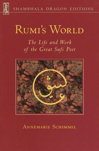 Rumi's World : The Life and Work of the Great Sufi Poet