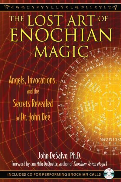 Lost Art of Enochian Magic : Angels, Invocations, and the Secrets Revealed to Dr. John Dee