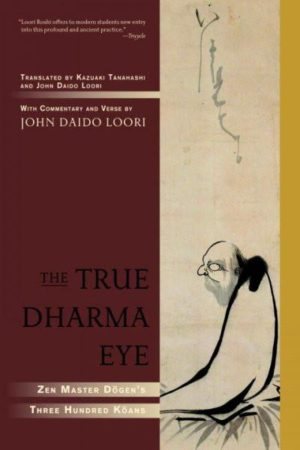 True Dharma Eye : Zen Master Dogen's Three Hundred Koans