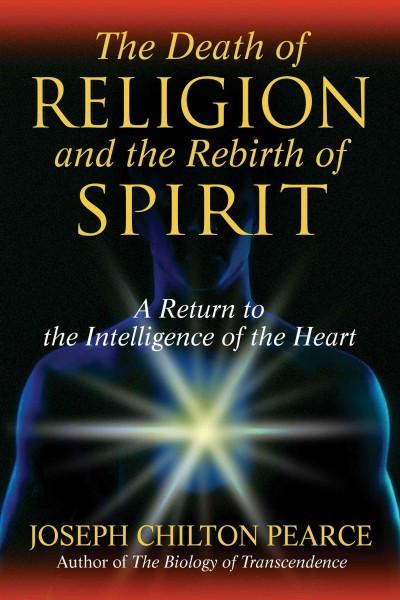 Death of Religion and the Rebirth of Spirit : A Return to the Intelligence of the Heart