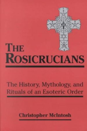 Rosicrucians : The History, Mythology, and Rituals of an Esoteric Order