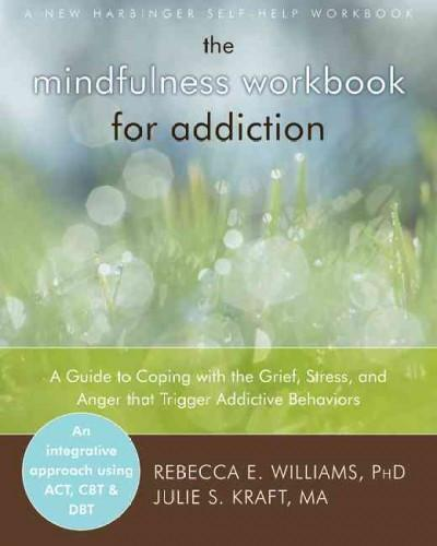 Mindfulness Workbook for Addiction : A Guide to Coping With the Grief, Stress, and Anger That Trigger Addictive Behaviors
