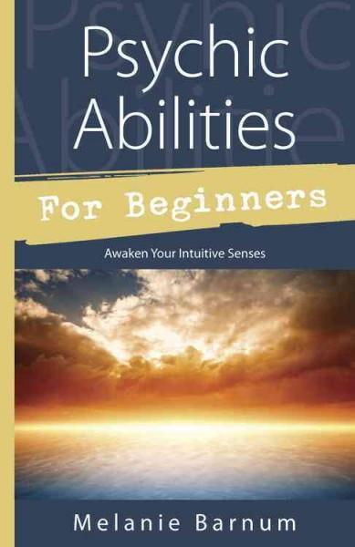 Psychic Abilities for Beginners : Awaken Your Intuitive Senses
