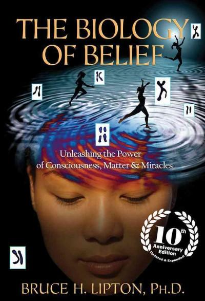Biology of Belief : Unleashing the Power of Consciousness, Matter & Miracles