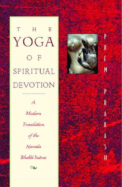 Yoga of Spiritual Devotion : A Modern Translation of the Narada Bhakti Sutras