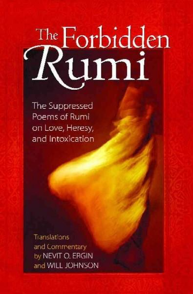 Forbidden Rumi : The Suppressed Poems of Rumi on Love, Heresy, And Intoxication