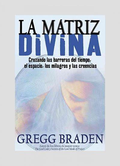 La Matriz Divina/ The Divine Matrix : Cruzando Las Barreras Del Tiempo, El Espacio, Los Milagros Y Las Creencias/ Bridging Time, Space, Miracles, and Belief