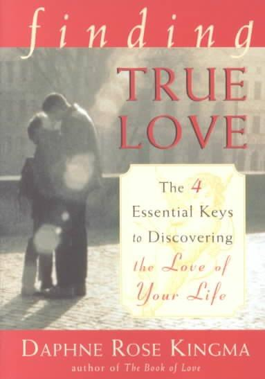 Finding True Love : The 4 Essential Keys to Discovering the Love of Your Life