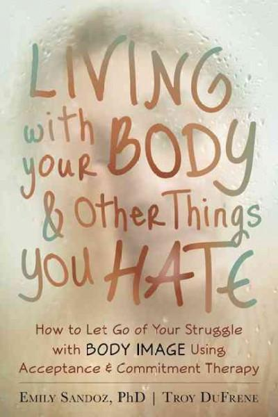 Living With Your Body & Other Things You Hate : How to Let Go of Your Struggle With Body Image Using Acceptance & Commitment Therapy