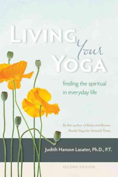 Living Your Yoga : Finding the Spiritual in Everyday Life