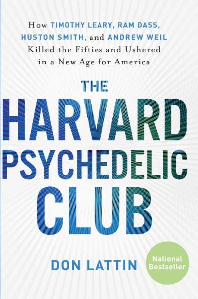 Harvard Psychedelic Club : How Timothy Leary, Ram Dass, Huston Smith, and Andrew Weil Killed the Fifties and Ushered in a New Age for America
