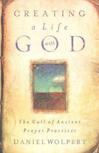 Creating a Life With God : The Call of Ancient Prayer Practices