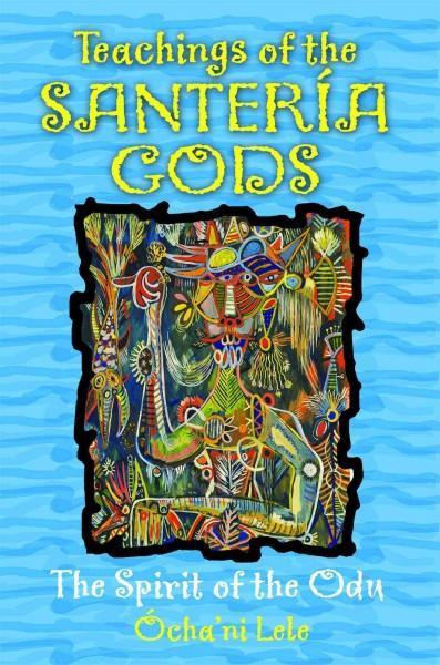 Teachings of the Santeria Gods : The Spirit of the Odu