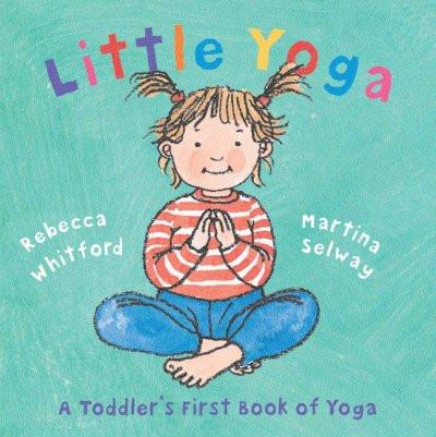 Little Yoga : A Toddler's First Book Of Yoga