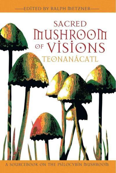 Sacred Mushroom Of Visions : Teonanacatl : A Sourcebook On The Psilocybin Mushroom