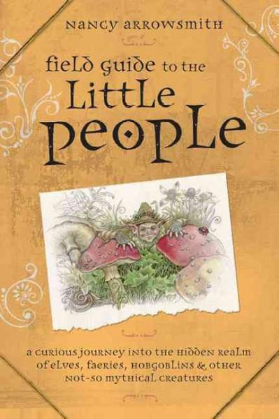 Field Guide to the Little People : A Curious Journey into the Hidden Realm of Elves, Faeries, Hobgoblins & Other Not-so-Mythical Creatures