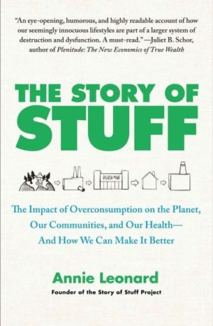 Story of Stuff : The Impact of Overconsumption on the Planet, Our Communities, and Our Health-and How We Can Make It Better