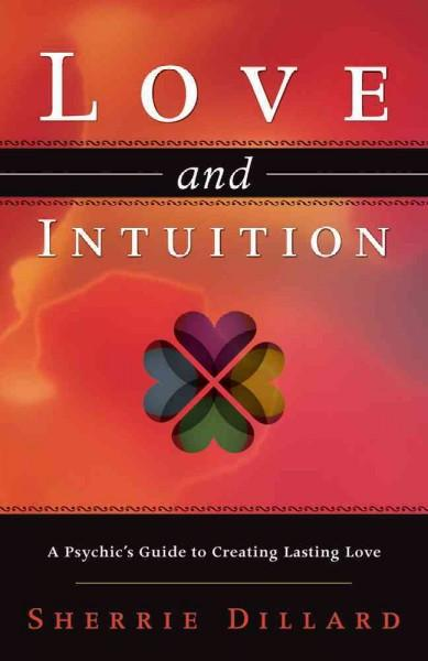 Love and Intuition : A Psychic's Guide to Creating Lasting Love