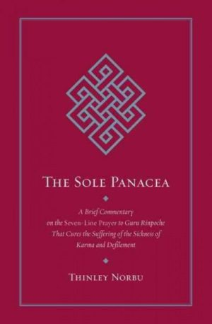 Sole Panacea : A Brief Commentary on the Seven-Line Prayer to Guru Rinpoche That Cures the Suffering of the Sickness of Karma and Defilement