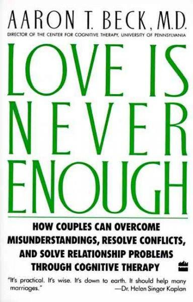 Love Is Never Enough : How Couples Can Overcome Misunderstandings, Resolve Conflicts, and Solve Relationship Problems Through Cognitive Therapy