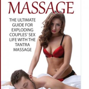 Tantric Massage : The Ultimate Guide for Exploding Couples' Sex Life With the Tantra Massage