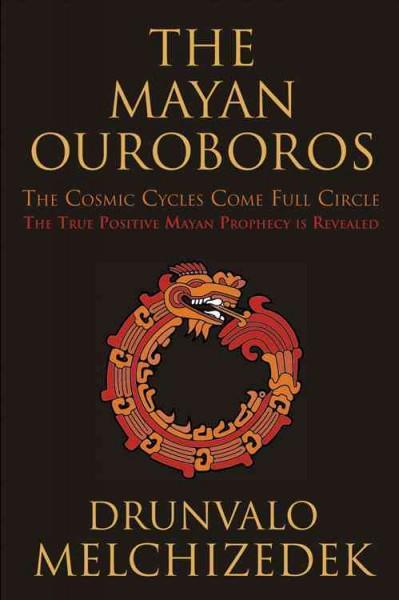 Mayan Ouroboros : The Cosmic Cycles Come Full Circle: The True Positive Mayan Prophecy Is Revealed