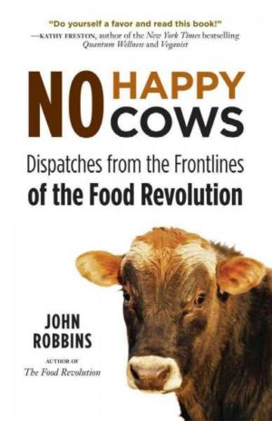 No Happy Cows : Dispatches from the Frontlines of the Food Revolution