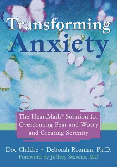 Transforming Anxiety : The Heartmath Solution to Overcoming Fear And Worry And Creating Serenity