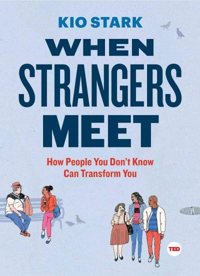 When Strangers Meet : How People You Don't Know Can Transform You