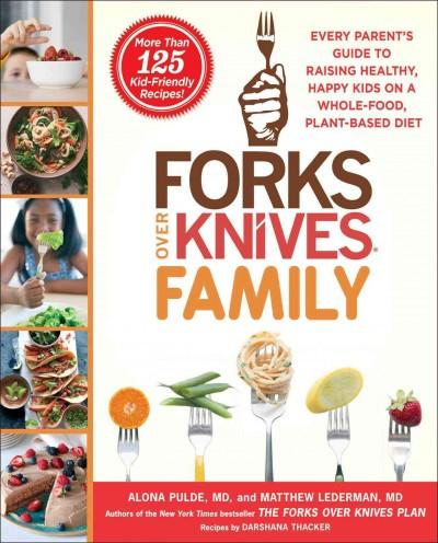 Forks over Knives Family : Every Parent's Guide to Raising Healthy, Happy Kids on a Whole-Food, Plant-Based Diet