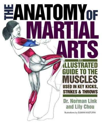 Anatomy of Martial Arts : An Illustrated Guide to the Muscles Used in Key Kicks, Strikes & Throws