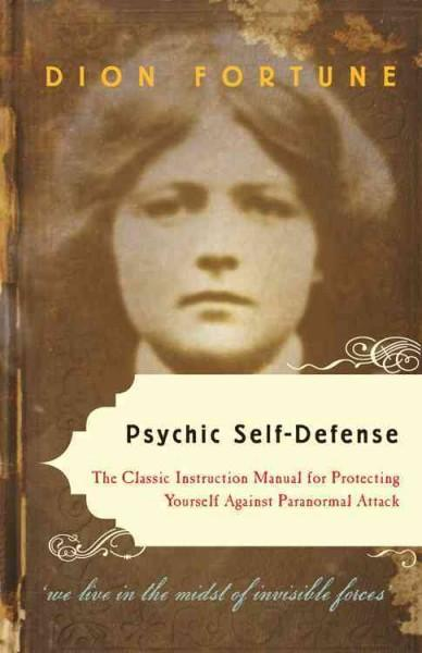 Psychic Self-Defense : The Classic Instruction Manual for Protecting Yourself Against Paranormal Attack