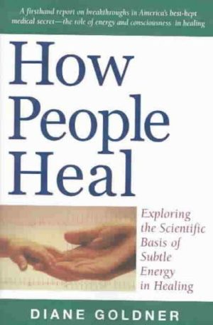How People Heal : Exploring the Scientific Basis of Subtle Energy in Healing
