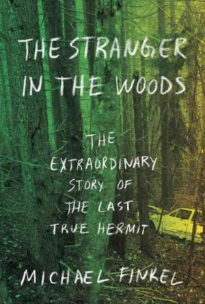 Stranger in the Woods : The Extraordinary Story of the Last True Hermit