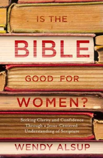 Is the Bible Good for Women? : Seeking Clarity and Confidence Through a Jesus-Centered Understanding of Scripture