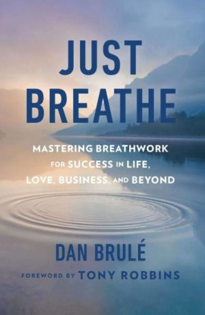 Just Breathe : Mastering Breathwork for Success in Life, Love, Business, and Beyond