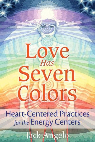 Love Has Seven Colors : Heart-Centered Practices for the Energy Centers