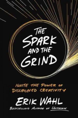 Spark and the Grind : Ignite the Power of Disciplined Creativity