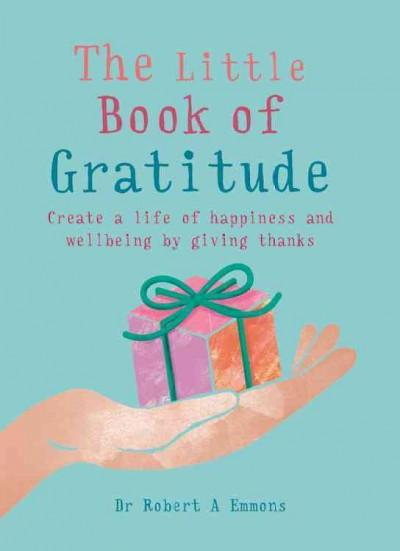 Little Book of Gratitude : Create a Life of Happiness and Wellbeing by Giving Thanks