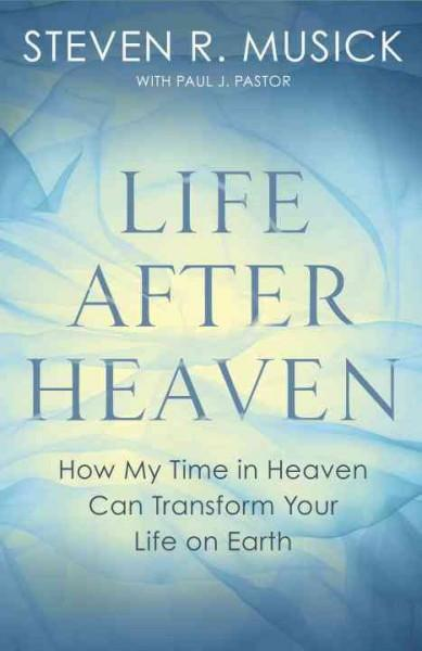 Life After Heaven : How My Time in Heaven Can Transform Your Life on Earth