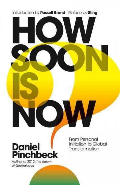 How Soon Is Now? From Personal Inspiration to Global Transformation by Daniel Pinchbeck