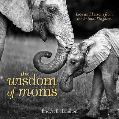 Wisdom of Moms : Love and Lessons from the Animal Kingdom